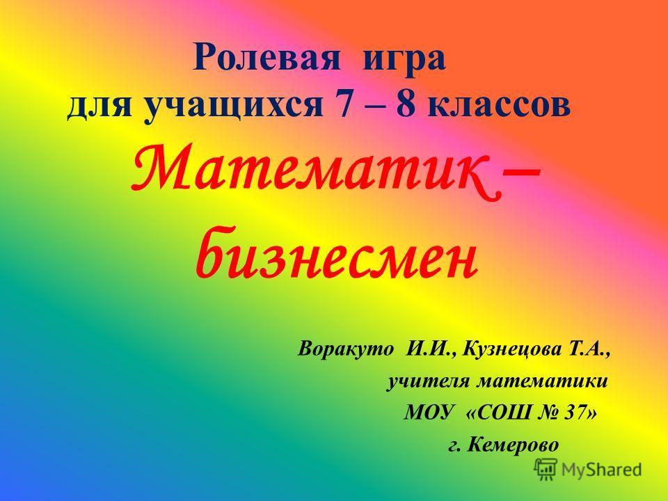Ролевая игра для учащихся 7 – 8 классов Математик – бизнесмен Воракуто И.И., Кузнецова Т.А., учителя математики МОУ «СОШ 37» г. Кемерово