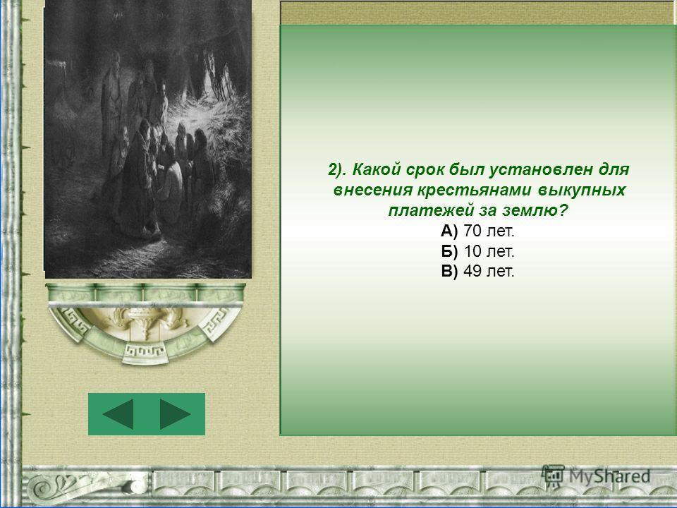 2). Какой срок был установлен для внесения крестьянами выкупных платежей за землю? А) 70 лет. Б) 10 лет. В) 49 лет.