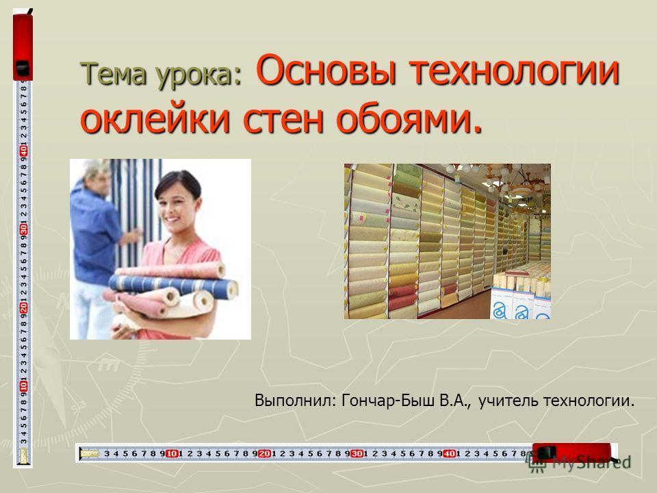 Тема урока: Основы технологии оклейки стен обоями. Выполнил: Гончар-Быш В.А., учитель технологии.