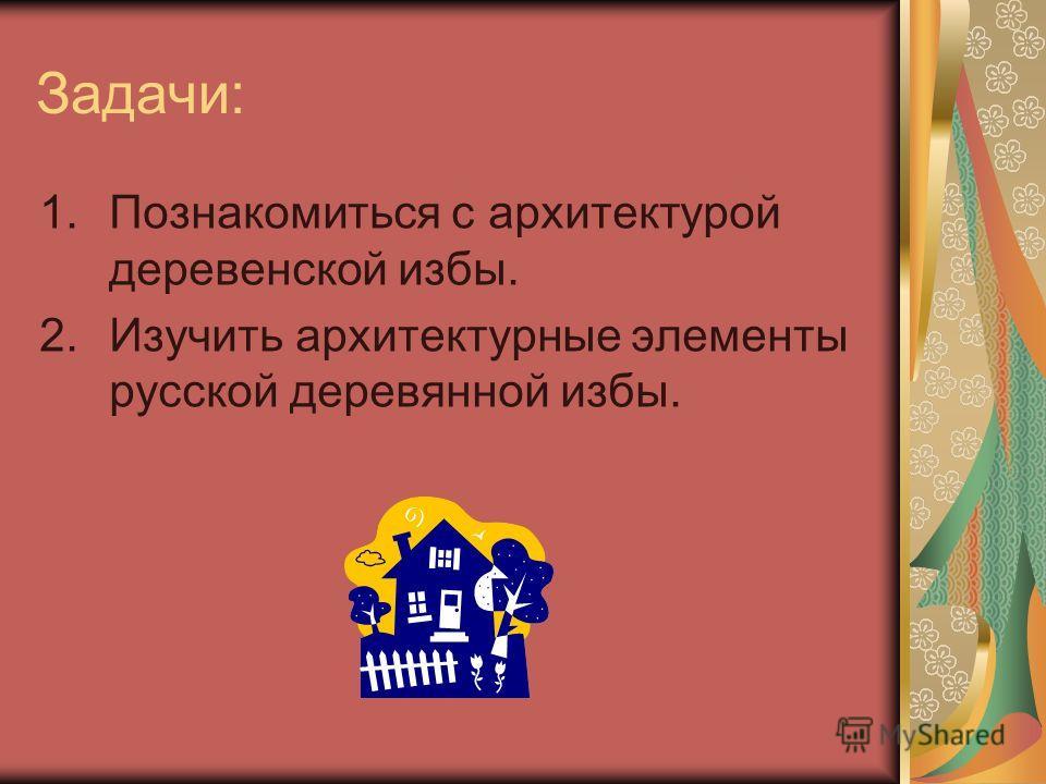 Задачи: 1.Познакомиться с архитектурой деревенской избы. 2.Изучить архитектурные элементы русской деревянной избы.