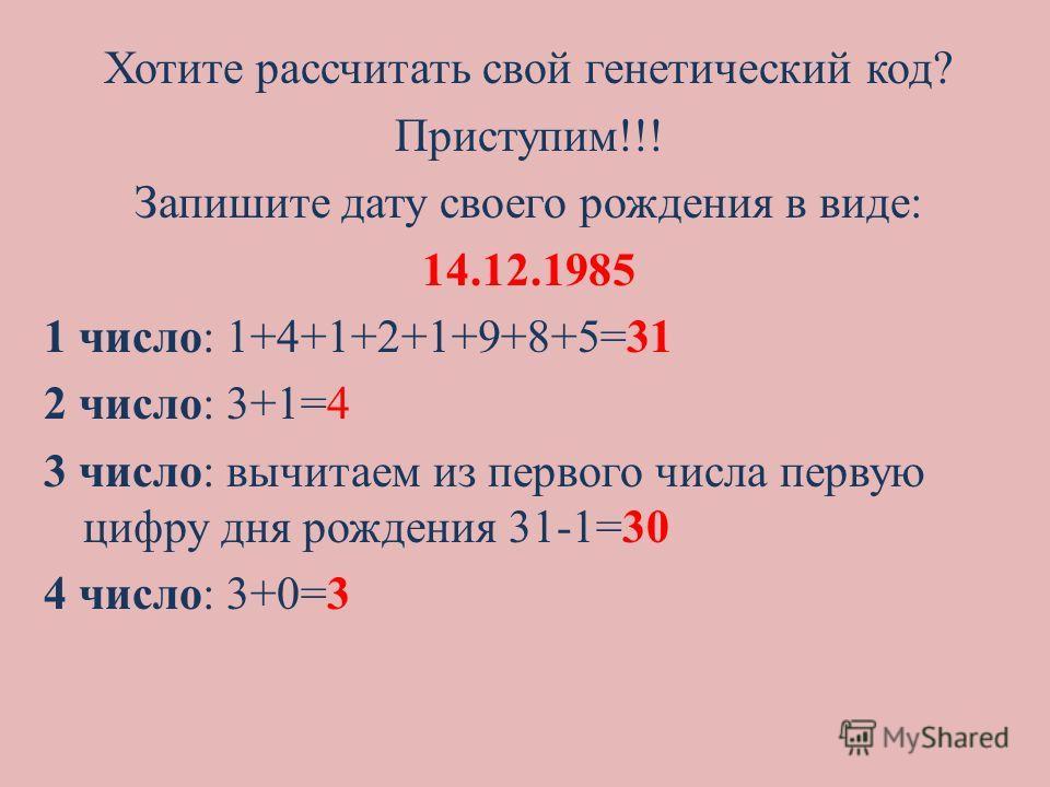 Хотите рассчитать свой генетический код? Приступим!!! Запишите дату своего рождения в виде: 14.12.1985 1 число: 1+4+1+2+1+9+8+5=31 2 число: 3+1=4 3 число: вычитаем из первого числа первую цифру дня рождения 31-1=30 4 число: 3+0=3