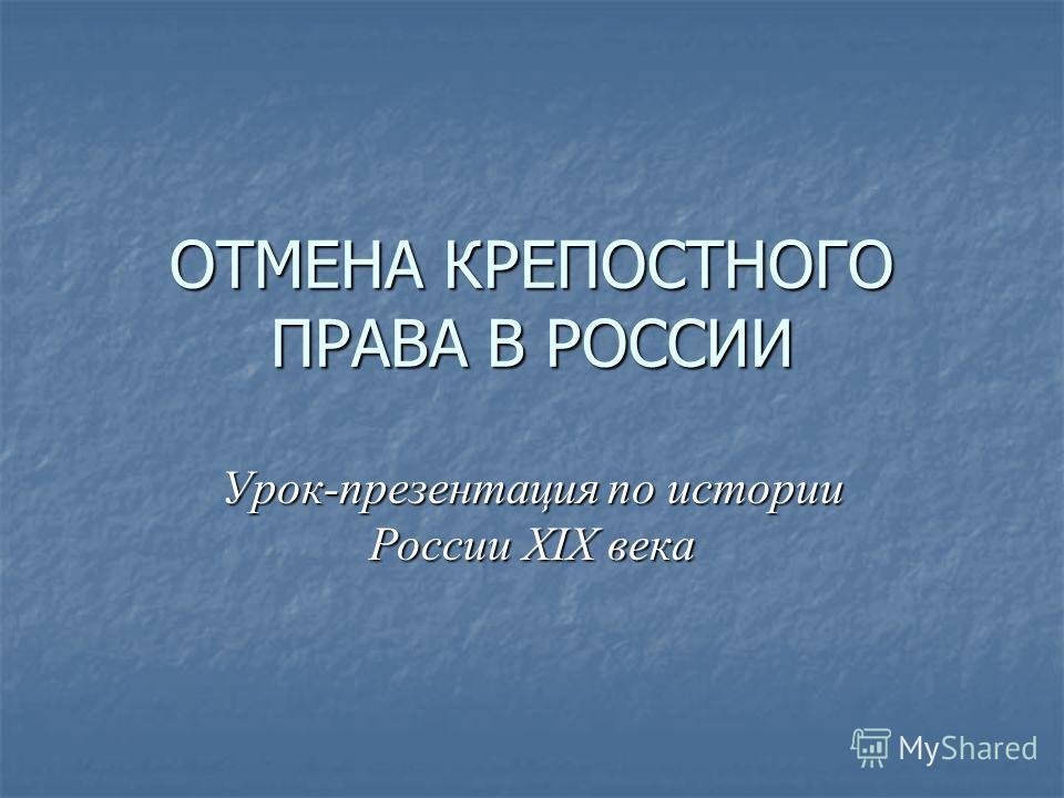 ОТМЕНА КРЕПОСТНОГО ПРАВА В РОССИИ Урок-презентация по истории России XIX века