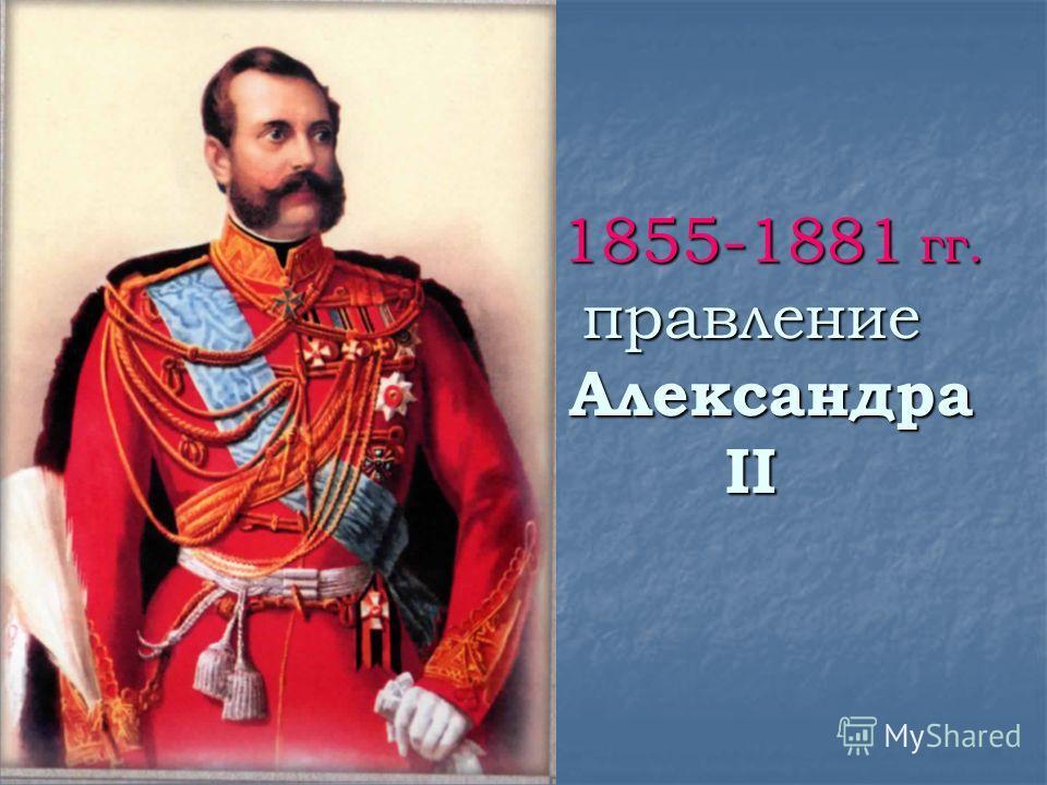 1855-1881 гг. правление Александра II 1855-1881 гг. правление Александра II