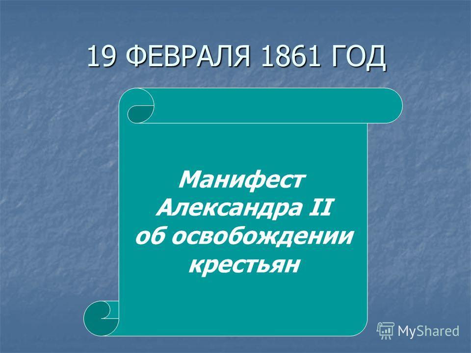 19 ФЕВРАЛЯ 1861 ГОД Манифест Александра II об освобождении крестьян