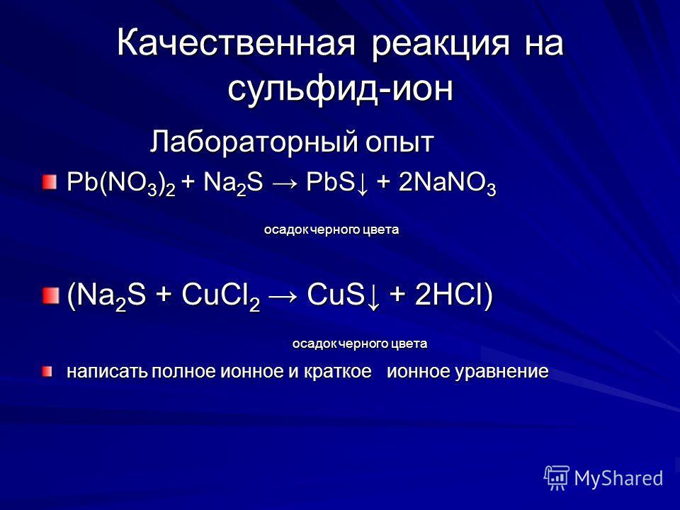 Качественная реакция на сульфид-ион Лабораторный опыт Лабораторный опыт Pb(NO 3 ) 2 + Na 2 S PbS + 2NaNO 3 осадок черного цвета осадок черного цвета (Na 2 S + CuCl 2 CuS + 2HCl) осадок черного цвета осадок черного цвета написать полное ионное и кратк