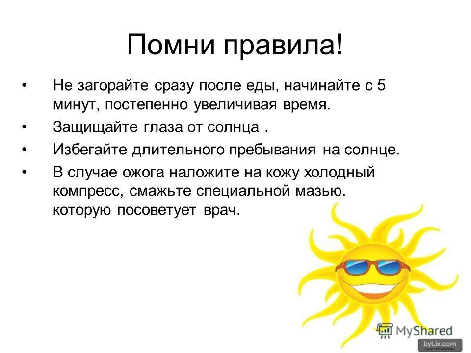 Помни правила! Не загорайте сразу после еды, начинайте с 5 минут, постепенно увеличивая время. Защищайте глаза от солнца. Избегайте длительного пребывания на солнце. В случае ожога наложите на кожу холодный компресс, смажьте специальной мазью, котору