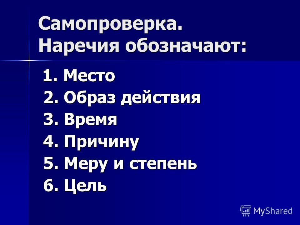 Самопроверка. Наречия обозначают: 1. Место 1. Место 2. Образ действия 2. Образ действия 3. Время 3. Время 4. Причину 4. Причину 5. Меру и степень 5. Меру и степень 6. Цель 6. Цель
