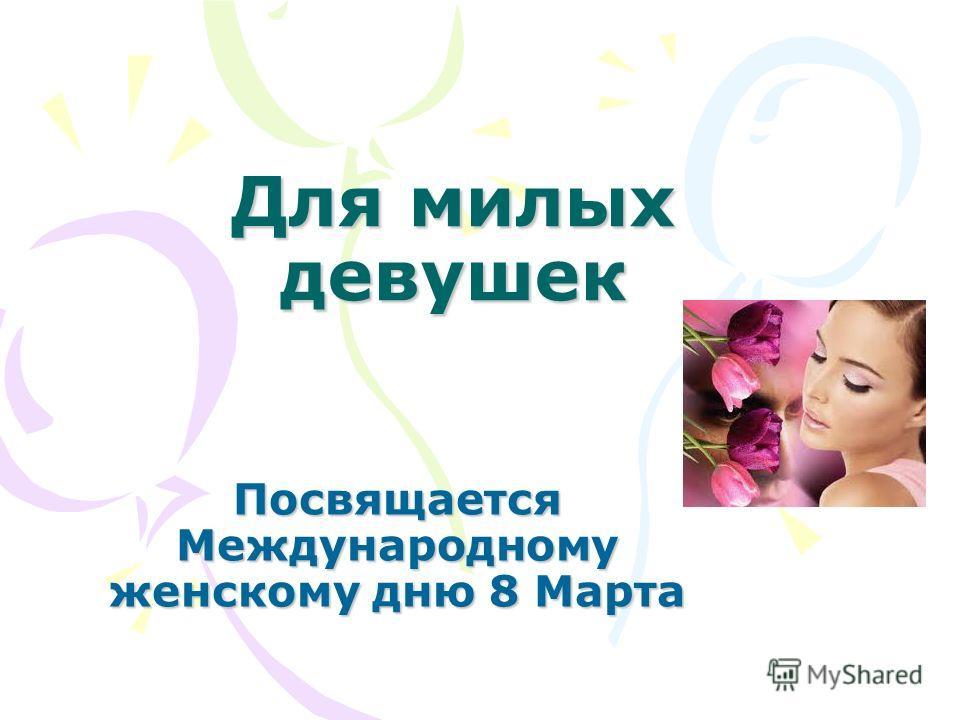 Для милых девушек Посвящается Международному женскому дню 8 Марта
