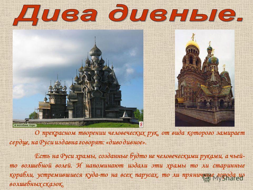 О прекрасном творении человеческих рук, от вида которого замирает сердце, на Руси издавна говорят: «диво дивное». Есть на Руси храмы, созданные будто не человеческими руками, а чьей- то волшебной волей. И напоминают издали эти храмы то ли старинные к
