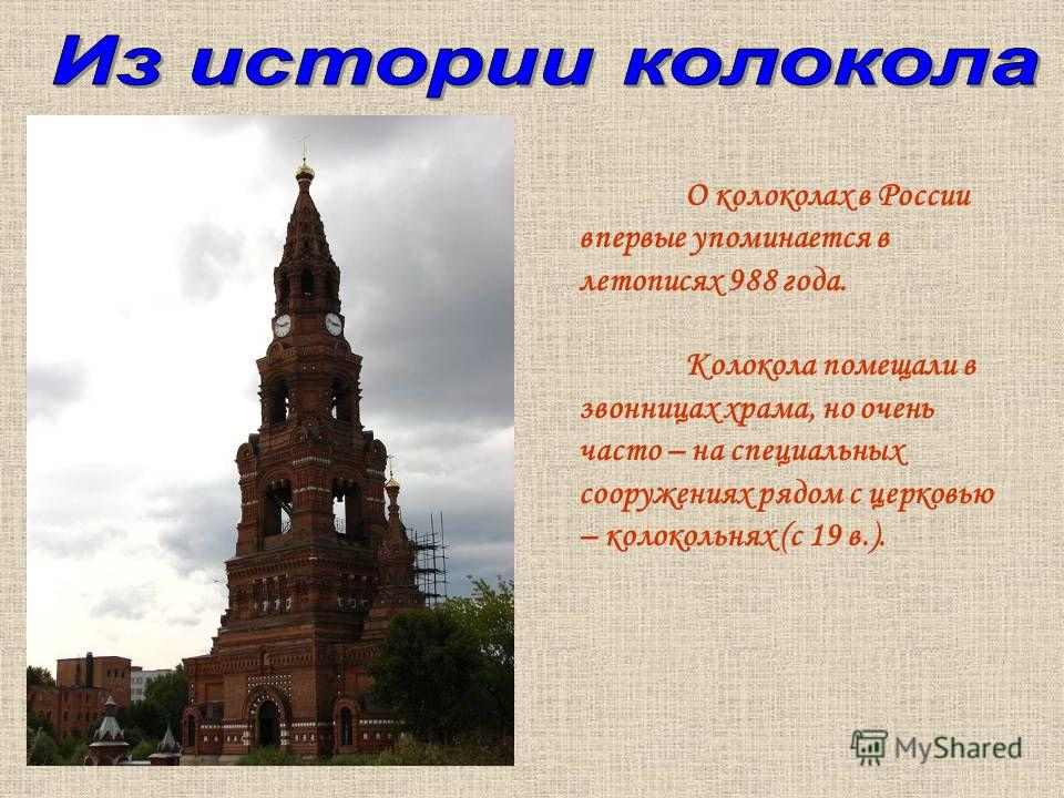 О колоколах в России впервые упоминается в летописях 988 года. Колокола помещали в звонницах храма, но очень часто – на специальных сооружениях рядом с церковью – колокольнях (с 19 в.).