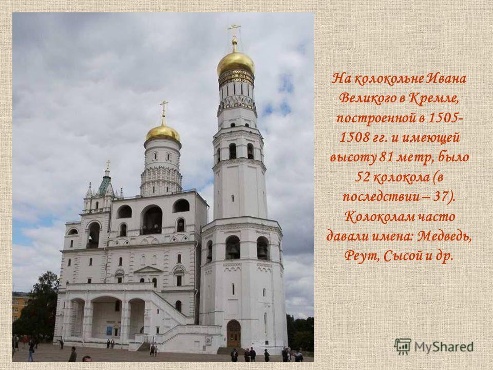 На колокольне Ивана Великого в Кремле, построенной в 1505- 1508 гг. и имеющей высоту 81 метр, было 52 колокола (в последствии – 37). Колоколам часто давали имена: Медведь, Реут, Сысой и др.