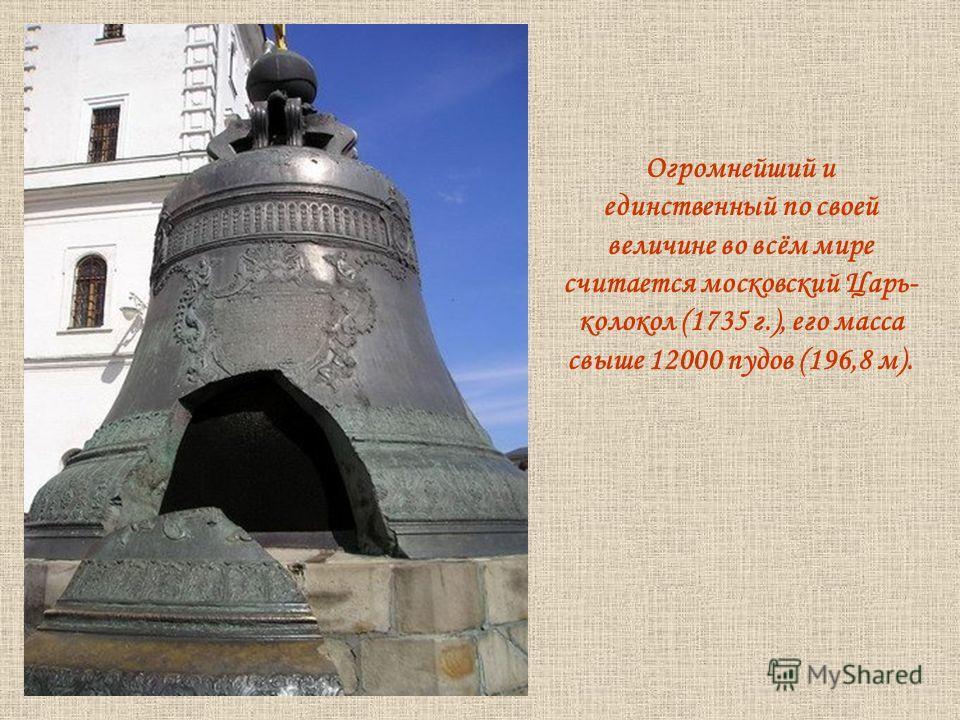 Огромнейший и единственный по своей величине во всём мире считается московский Царь- колокол (1735 г.), его масса свыше 12000 пудов (196,8 м).