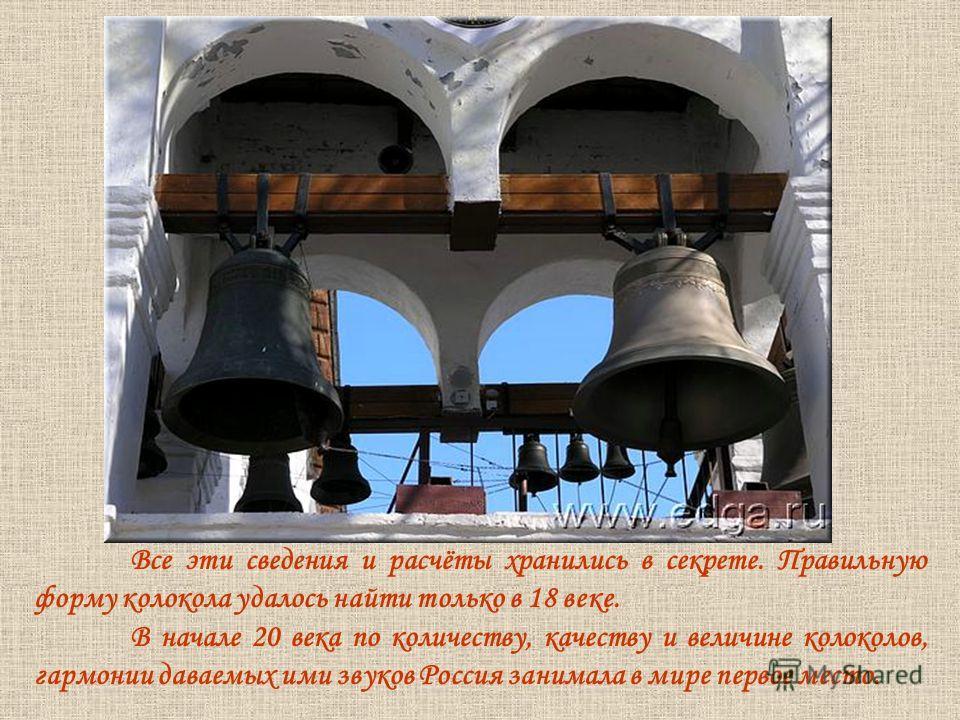 Все эти сведения и расчёты хранились в секрете. Правильную форму колокола удалось найти только в 18 веке. В начале 20 века по количеству, качеству и величине колоколов, гармонии даваемых ими звуков Россия занимала в мире первое место.