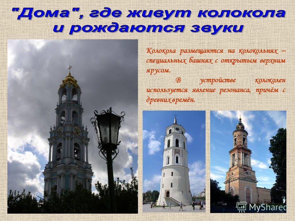 Колокола размещаются на колокольнях – специальных башнях с открытым верхним ярусом. В устройстве колоколен используется явление резонанса, причём с древних времён.