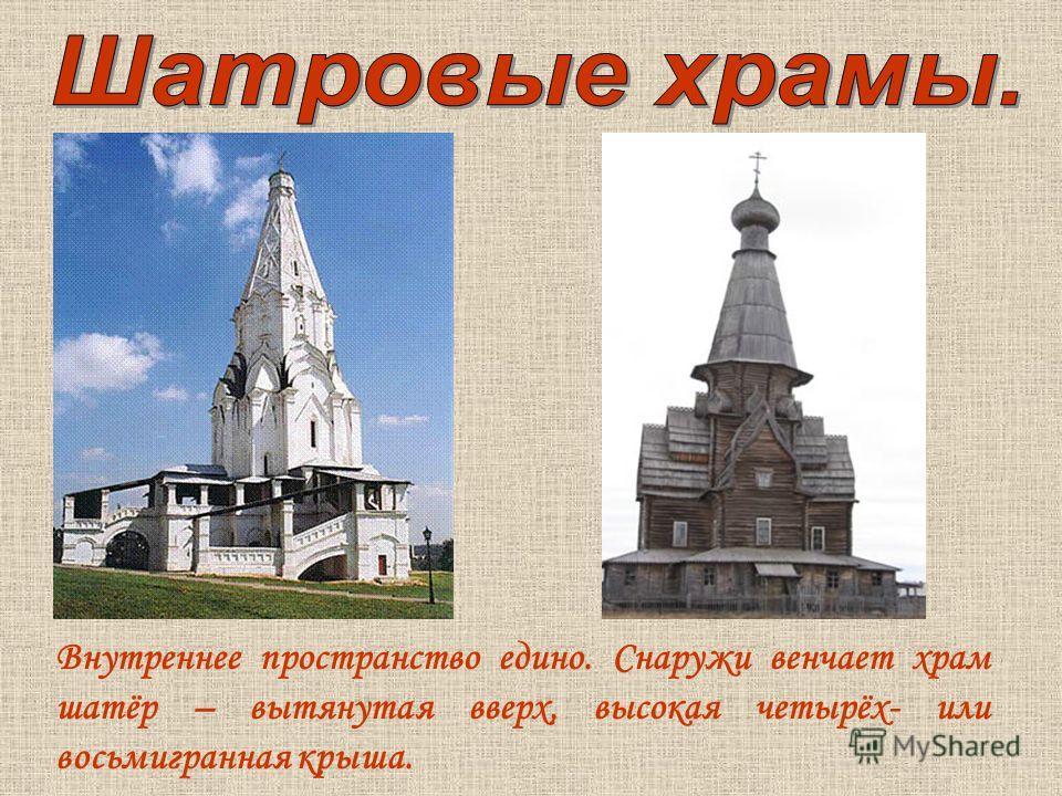 Внутреннее пространство едино. Снаружи венчает храм шатёр – вытянутая вверх, высокая четырёх- или восьмигранная крыша.