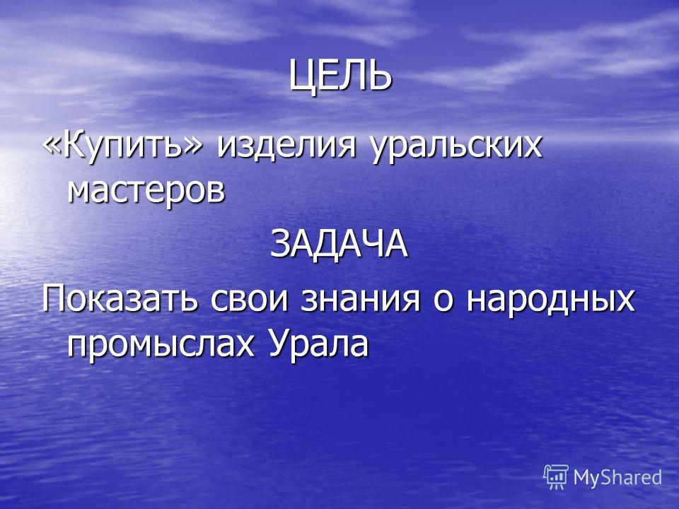 ЦЕЛЬ «Купить» изделия уральских мастеров ЗАДАЧА Показать свои знания о народных промыслах Урала