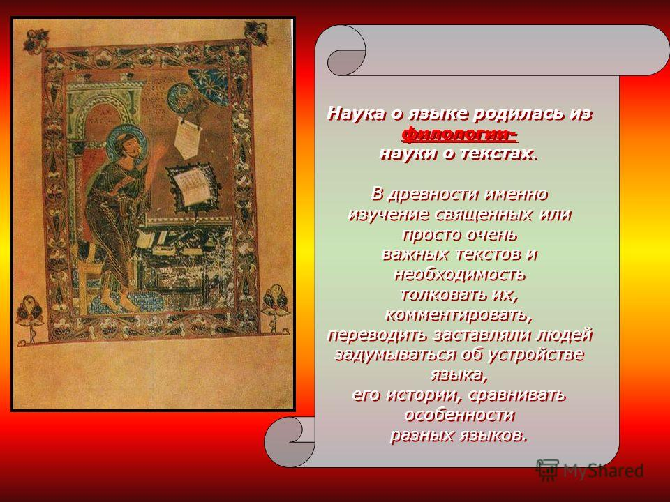 Наука о языке родилась из филологии- науки о текстах. В древности именно изучение священных или просто очень важных текстов и необходимость толковать их, комментировать, переводить заставляли людей задумываться об устройстве языка, его истории, сравн