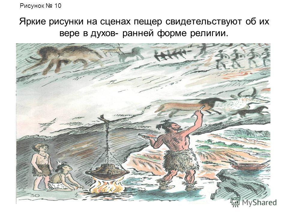 Яркие рисунки на сценах пещер свидетельствуют об их вере в духов- ранней форме религии. Рисунок 10