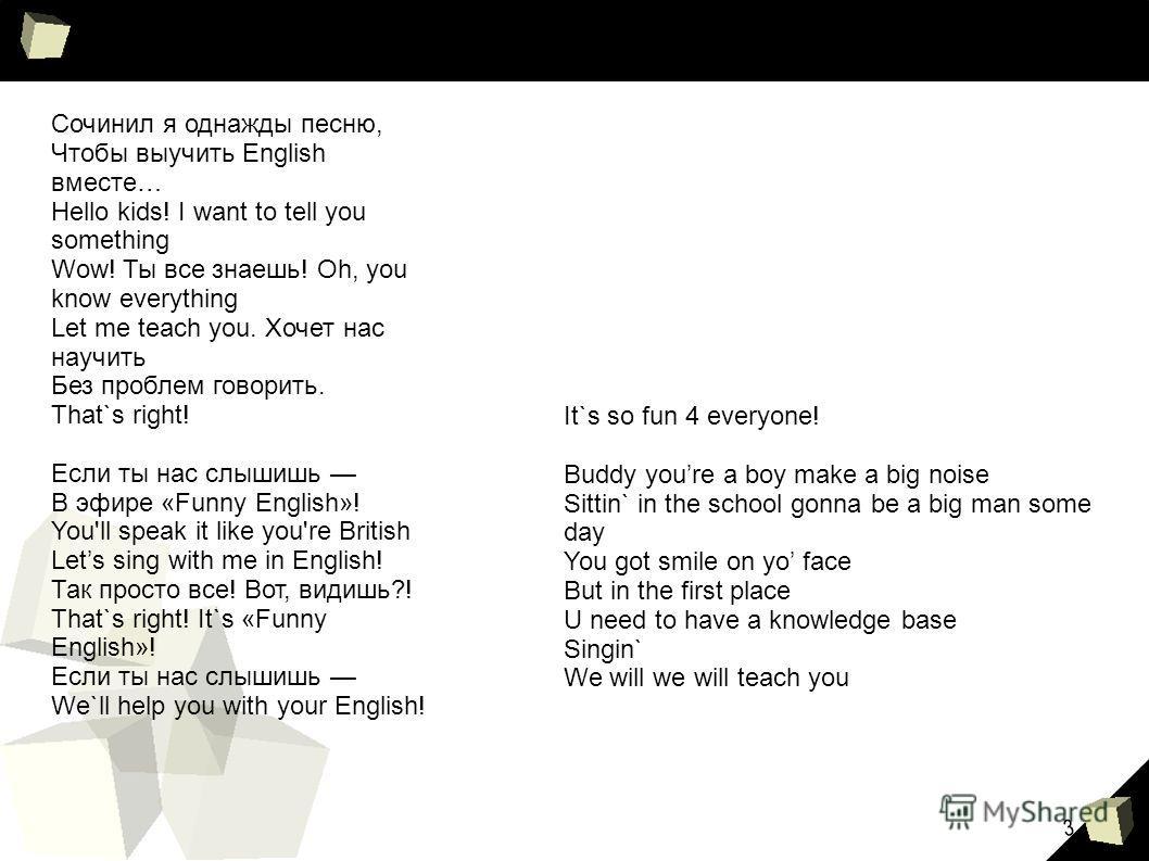 3 Сочинил я однажды песню, Чтобы выучить English вместе… Hello kids! I want to tell you something Wow! Ты все знаешь! Oh, you know everything Let me teach you. Хочет нас научить Без проблем говорить. That`s right! Если ты нас слышишь В эфире «Funny E