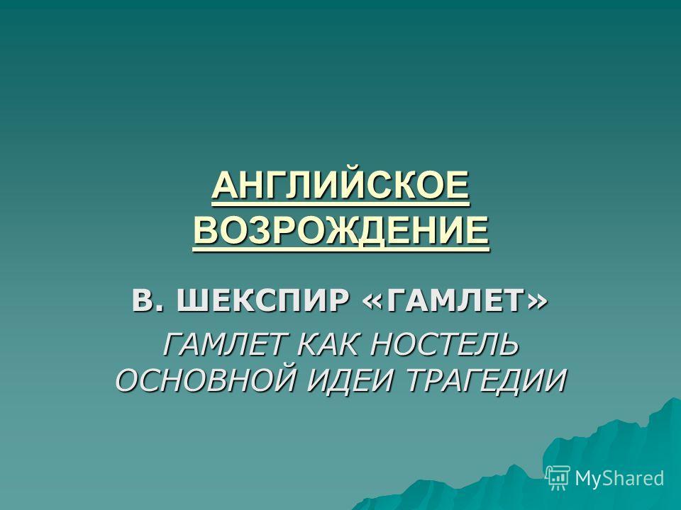АНГЛИЙСКОЕ ВОЗРОЖДЕНИЕ В. ШЕКСПИР «ГАМЛЕТ» ГАМЛЕТ КАК НОСТЕЛЬ ОСНОВНОЙ ИДЕИ ТРАГЕДИИ