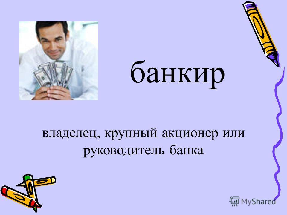 банкир владелец, крупный акционер или руководитель банка