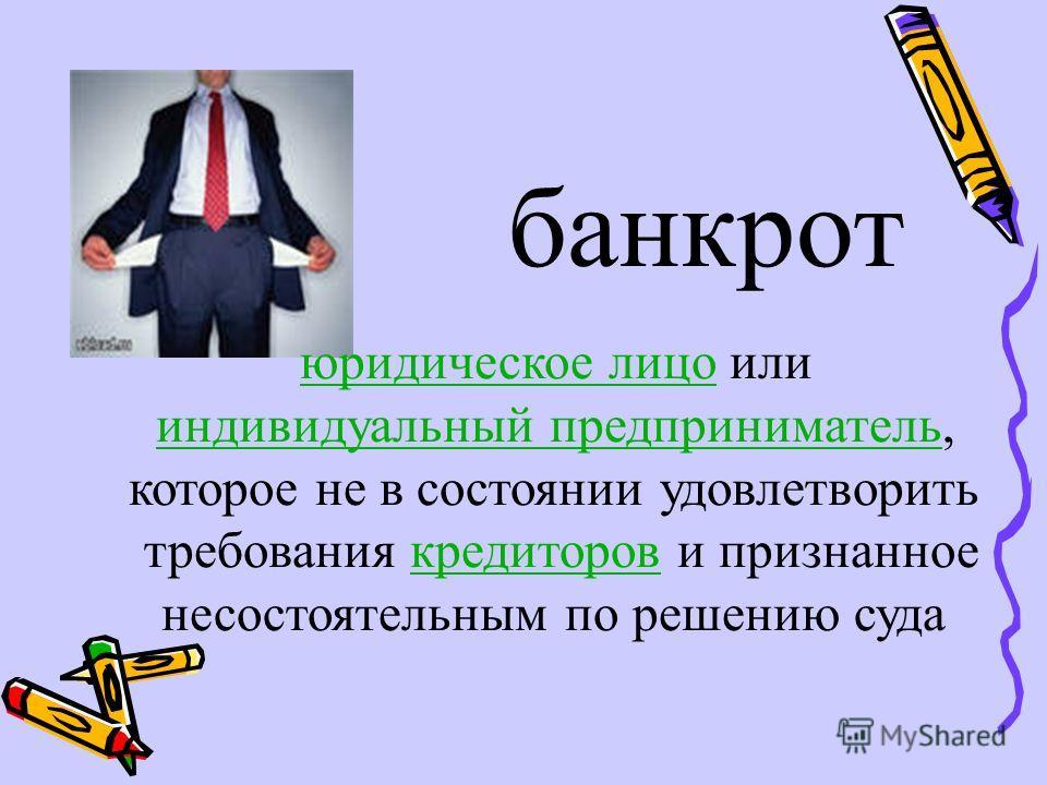 банкрот юридическое лицо или индивидуальный предприниматель, которое не в состоянии удовлетворить требования кредиторов и признанное несостоятельным по решению суда
