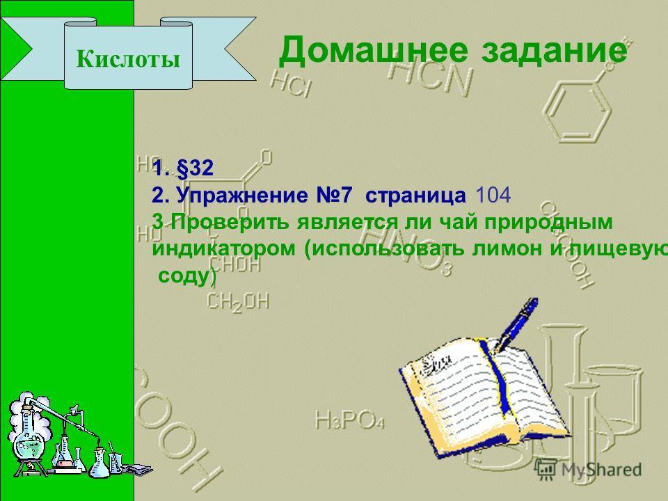 Кислоты Домашнее задание 1.§32 2. Упражнение 7 страница 104 3 Проверить является ли чай природным индикатором (использовать лимон и пищевую соду)