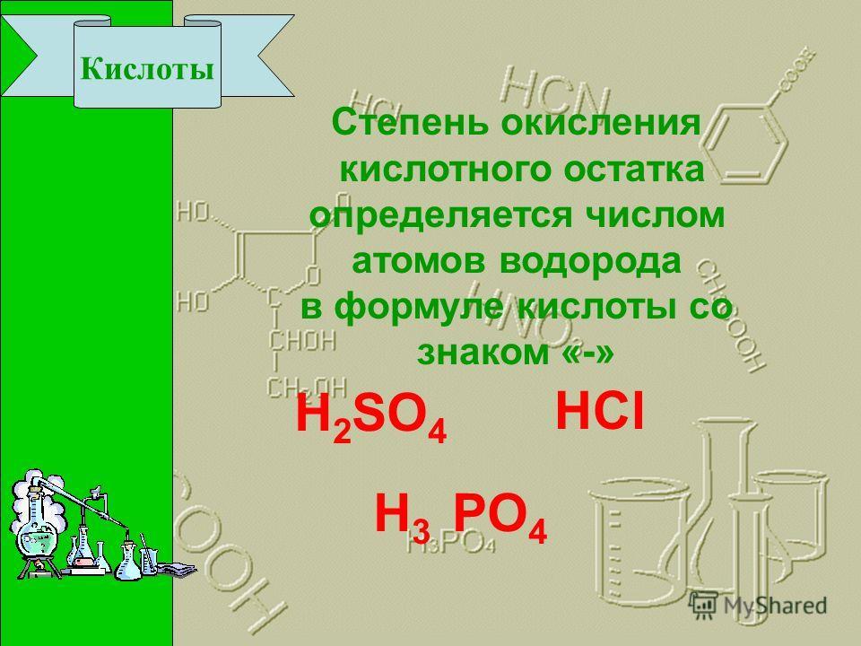 Кислоты Степень окисления кислотного остатка определяется числом атомов водорода в формуле кислоты со знаком «-» Н2Н2 SO 4 H3H3 PO 4 HCl