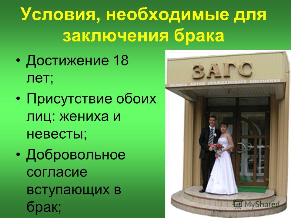 Условия, необходимые для заключения брака Достижение 18 лет; Присутствие обоих лиц: жениха и невесты; Добровольное согласие вступающих в брак;