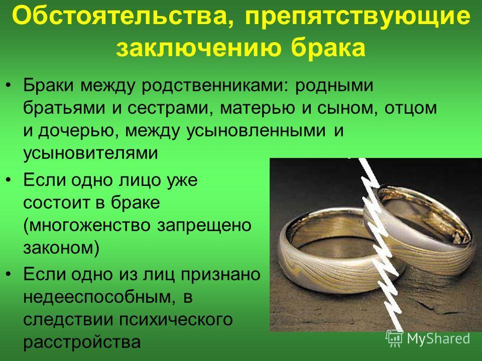 Обстоятельства, препятствующие заключению брака Если одно лицо уже состоит в браке (многоженство запрещено законом) Если одно из лиц признано недееспособным, в следствии психического расстройства Браки между родственниками: родными братьями и сестрам