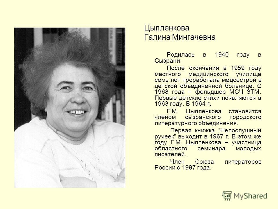 Цыпленкова Галина Мингачевна Родилась в 1940 году в Сызрани. После окончания в 1959 году местного медицинского училища семь лет проработала медсестрой в детской объединенной больнице. С 1968 года – фельдшер МСЧ ЗТМ. Первые детские стихи появляются в