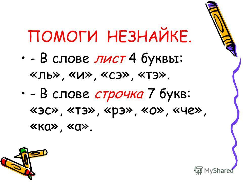 ПОМОГИ НЕЗНАЙКЕ. - В слове лист 4 буквы: «ль», «и», «сэ», «тэ». - В слове строчка 7 букв: «эс», «тэ», «рэ», «о», «че», «ка», «а».