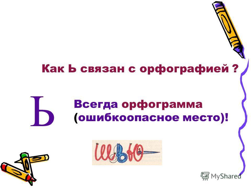 Как Ь связан с орфографией ? Ь Всегда орфограмма (ошибкоопасное место)!