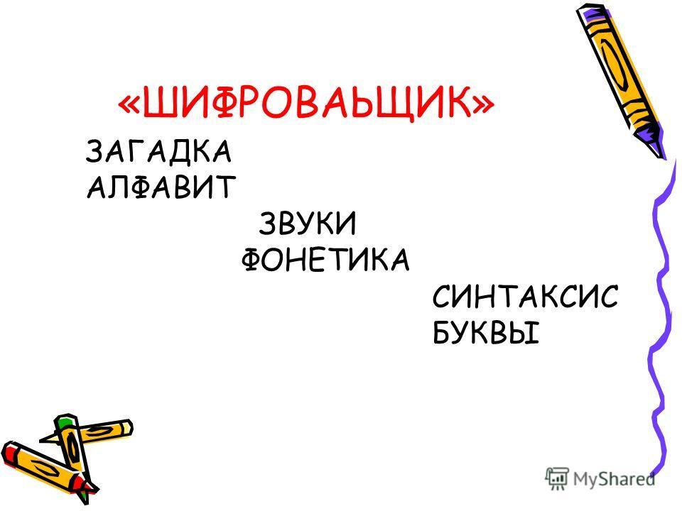 «ШИФРОВАЬЩИК» ЗАГАДКА АЛФАВИТ ЗВУКИ ФОНЕТИКА СИНТАКСИС БУКВЫ