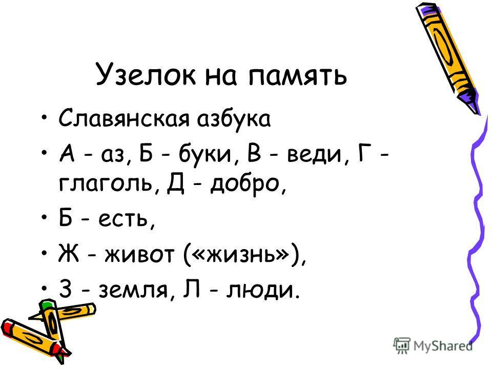 Славянская азбука А - аз, Б - буки, В - веди, Г - глаголь, Д - добро, Б - есть, Ж - живот («жизнь»), 3 - земля, Л - люди. Узелок на память
