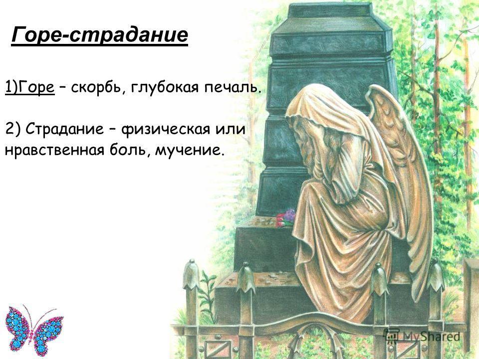 Горе-страдание 1)Горе – скорбь, глубокая печаль. 2) Страдание – физическая или нравственная боль, мучение.