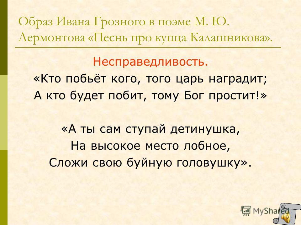 Образ Ивана Грозного в поэме М. Ю. Лермонтова «Песнь про купца Калашникова». Стремление показать свою милость. «Я топор велю наточить – навострить, Палача велю одеть – нарядить, В большой колокол прикажу звонить, Чтобы знали все люди московские, Что