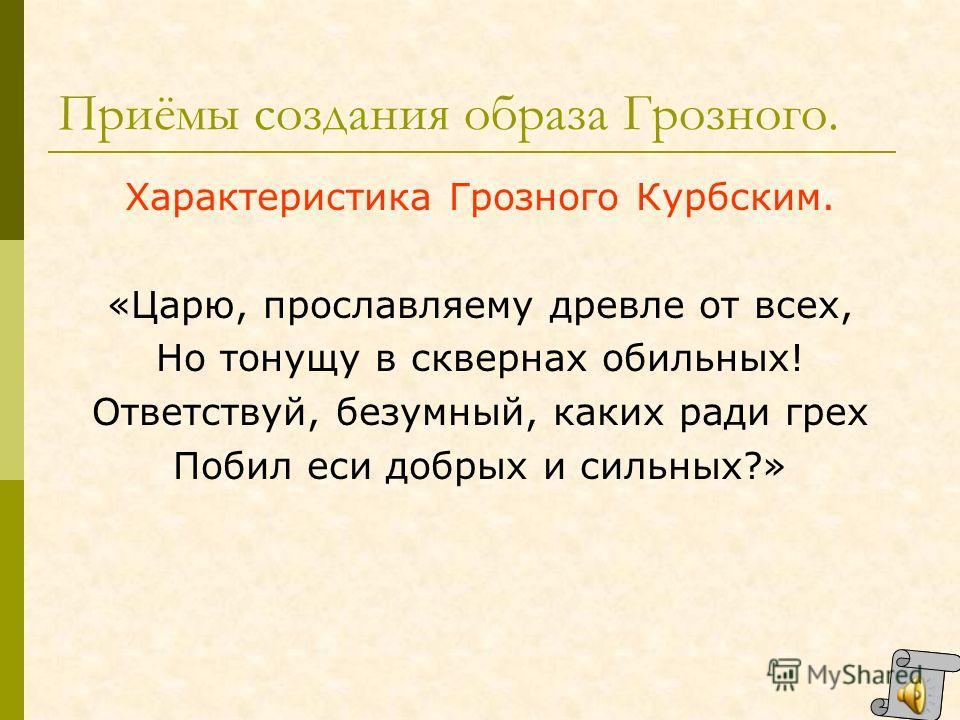 Приемы создания художественного образа Грозного. Авторская характеристика: «Зовет ли обратно он прежний покой. Иль совесть на веки хоронит?» Характер: «И в ногу Шибанова острый конец Жезла своего он вонзает Налёг на костыль – и внимает…» « И царь на