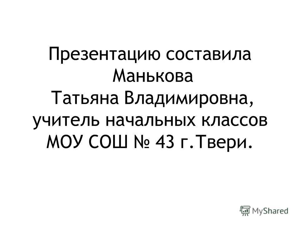 Презентацию составила Манькова Татьяна Владимировна, учитель начальных классов МОУ СОШ 43 г.Твери.