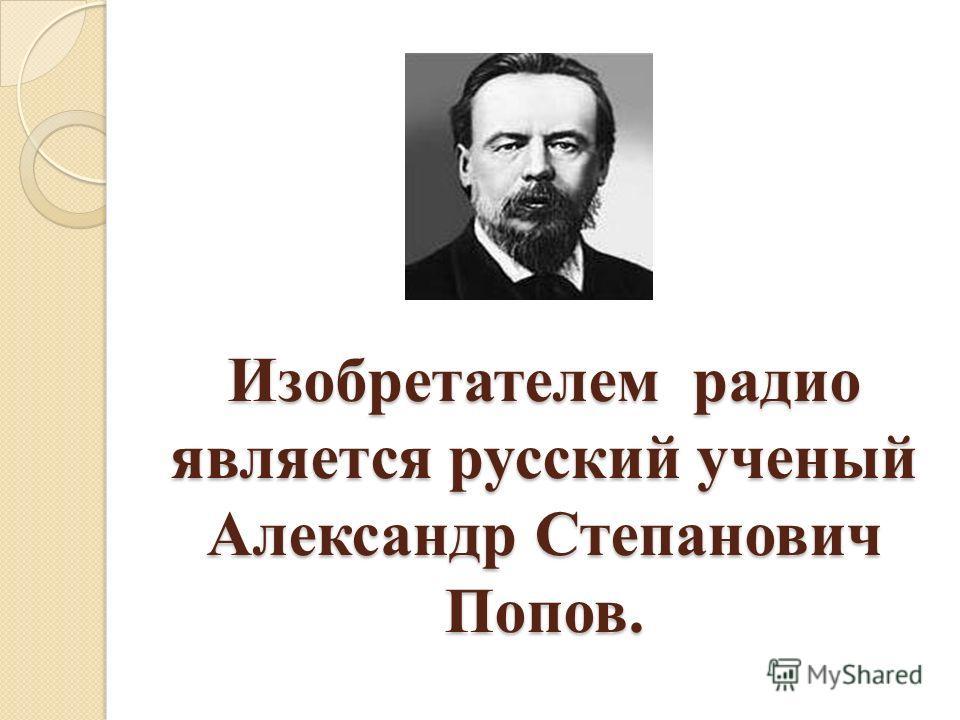 Изобретателем радио является русский ученый Александр Степанович Попов. Изобретателем радио является русский ученый Александр Степанович Попов.