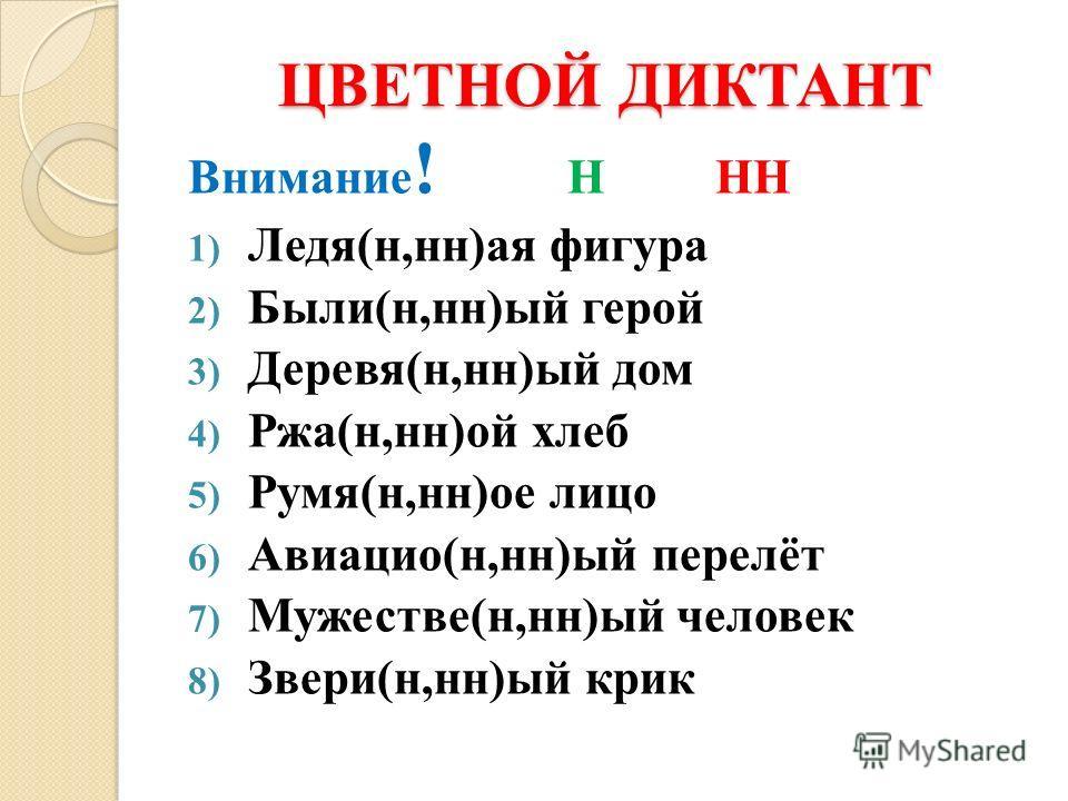 ЦВЕТНОЙ ДИКТАНТ Внимание ! Н НН 1) Ледя(н,нн)ая фигура 2) Были(н,нн)ый герой 3) Деревя(н,нн)ый дом 4) Ржа(н,нн)ой хлеб 5) Румя(н,нн)ое лицо 6) Авиацио(н,нн)ый перелёт 7) Мужестве(н,нн)ый человек 8) Звери(н,нн)ый крик