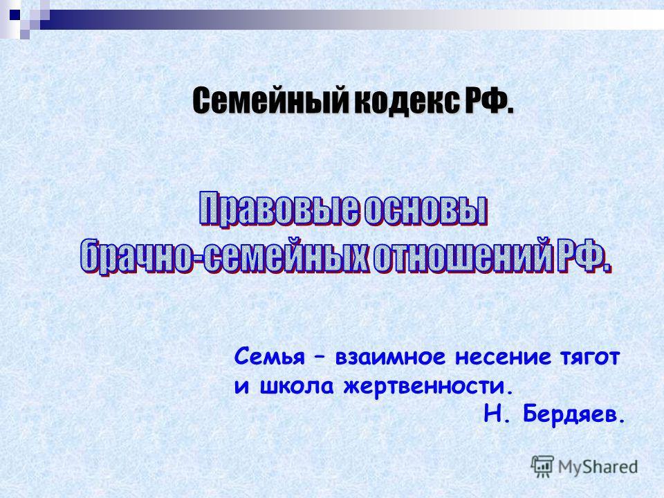 Семейный кодекс РФ. Семья – взаимное несение тягот и школа жертвенности. Н. Бердяев.