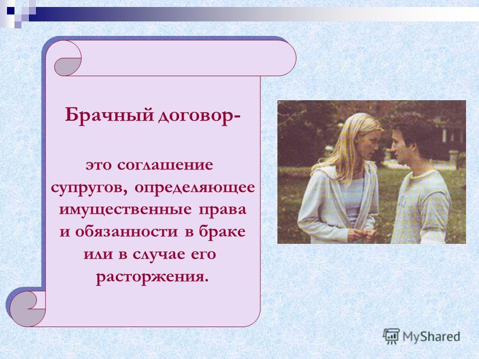 Брачный договор- это соглашение супругов, определяющее имущественные права и обязанности в браке или в случае его расторжения. Брачный договор- это соглашение супругов, определяющее имущественные права и обязанности в браке или в случае его расторжен