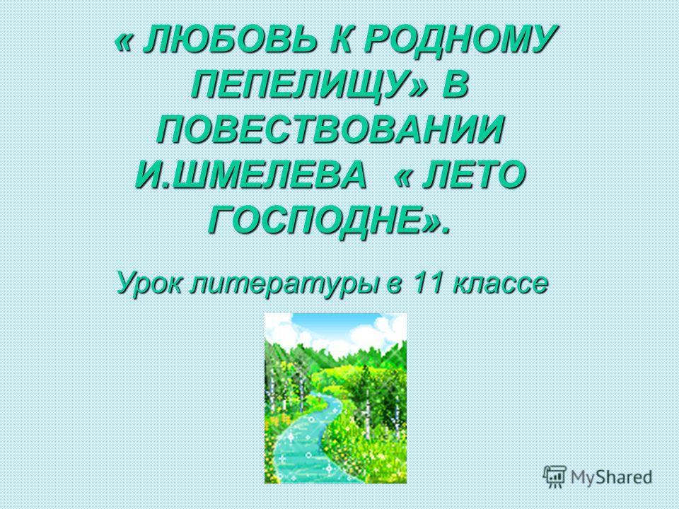 « ЛЮБОВЬ К РОДНОМУ ПЕПЕЛИЩУ» В ПОВЕСТВОВАНИИ И.ШМЕЛЕВА « ЛЕТО ГОСПОДНЕ». Урок литературы в 11 классе