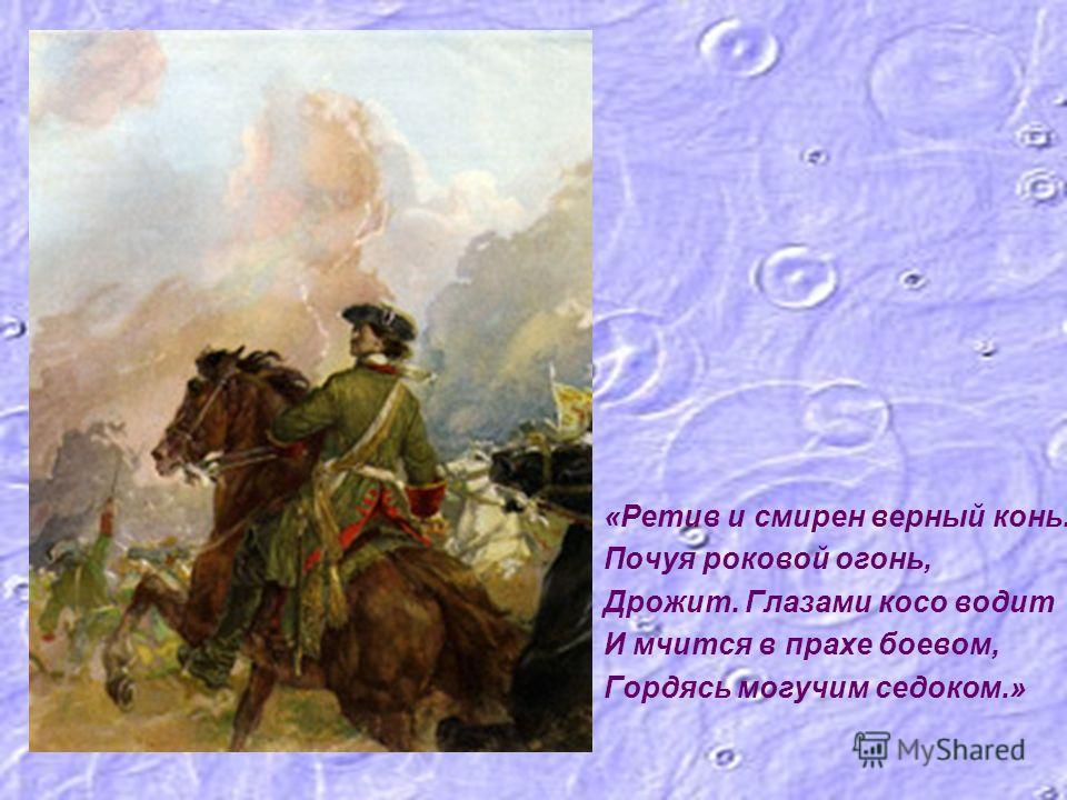 «Ретив и смирен верный конь. Почуя роковой огонь, Дрожит. Глазами косо водит И мчится в прахе боевом, Гордясь могучим седоком.»