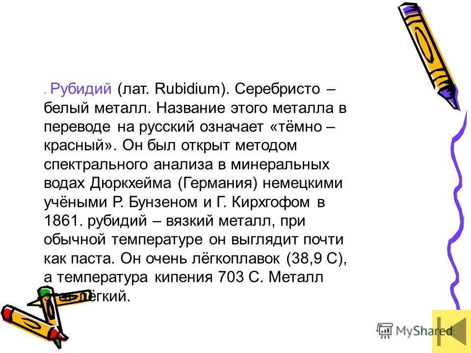 . Рубидий (лат. Rubidium). Серебристо – белый металл. Название этого металла в переводе на русский означает «тёмно – красный». Он был открыт методом спектрального анализа в минеральных водах Дюркхейма (Германия) немецкими учёными Р. Бунзеном и Г. Кир