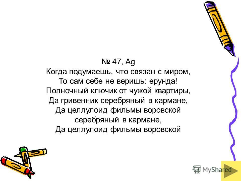 47, Ag Когда подумаешь, что связан с миром, То сам себе не веришь: ерунда! Полночный ключик от чужой квартиры, Да гривенник серебряный в кармане, Да целлулоид фильмы воровской серебряный в кармане, Да целлулоид фильмы воровской