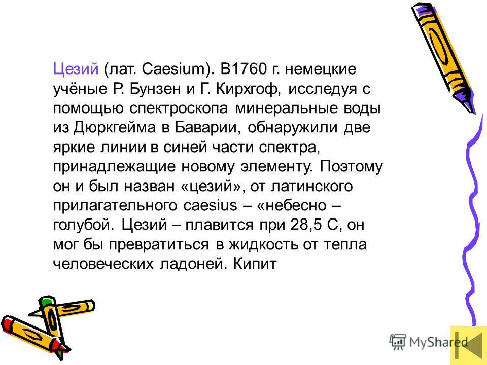 Цезий (лат. Caesium). В1760 г. немецкие учёные Р. Бунзен и Г. Кирхгоф, исследуя с помощью спектроскопа минеральные воды из Дюркгейма в Баварии, обнаружили две яркие линии в синей части спектра, принадлежащие новому элементу. Поэтому он и был назван «