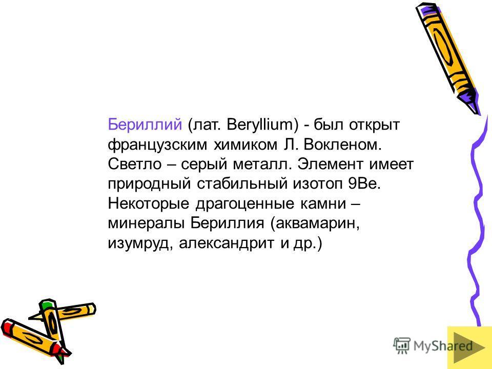 Бериллий (лат. Beryllium) - был открыт французским химиком Л. Вокленом. Светло – серый металл. Элемент имеет природный стабильный изотоп 9Be. Некоторые драгоценные камни – минералы Бериллия (аквамарин, изумруд, александрит и др.)
