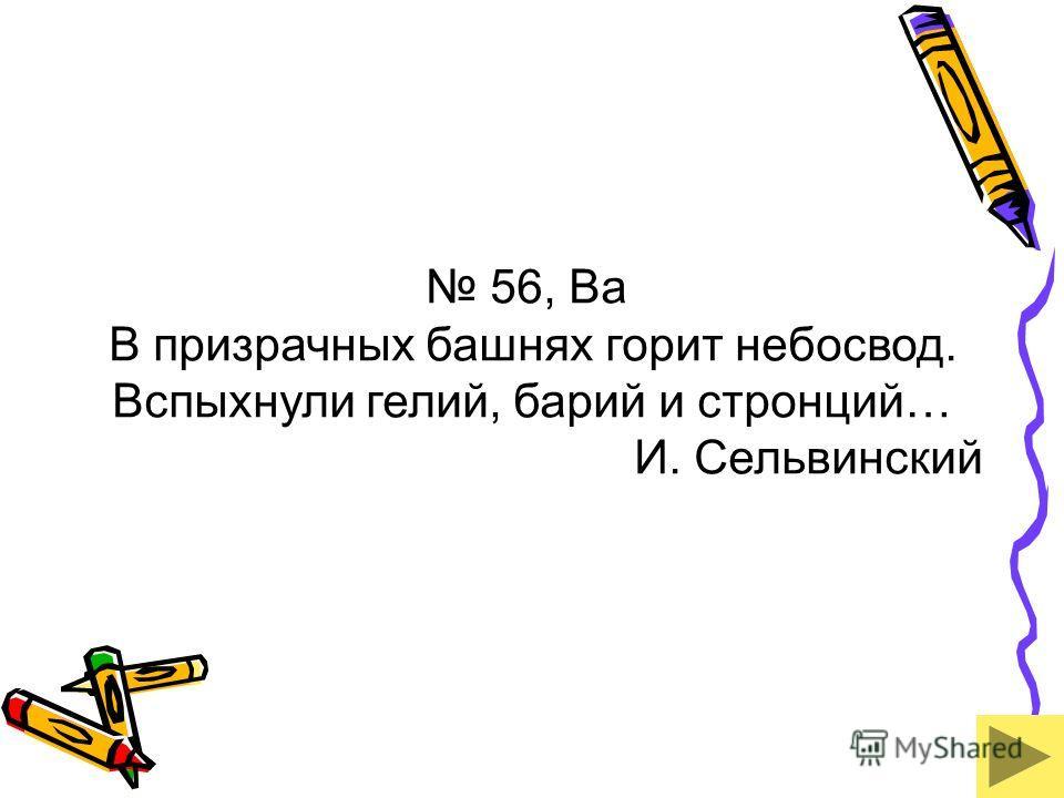 56, Ba В призрачных башнях горит небосвод. Вспыхнули гелий, барий и стронций… И. Сельвинский